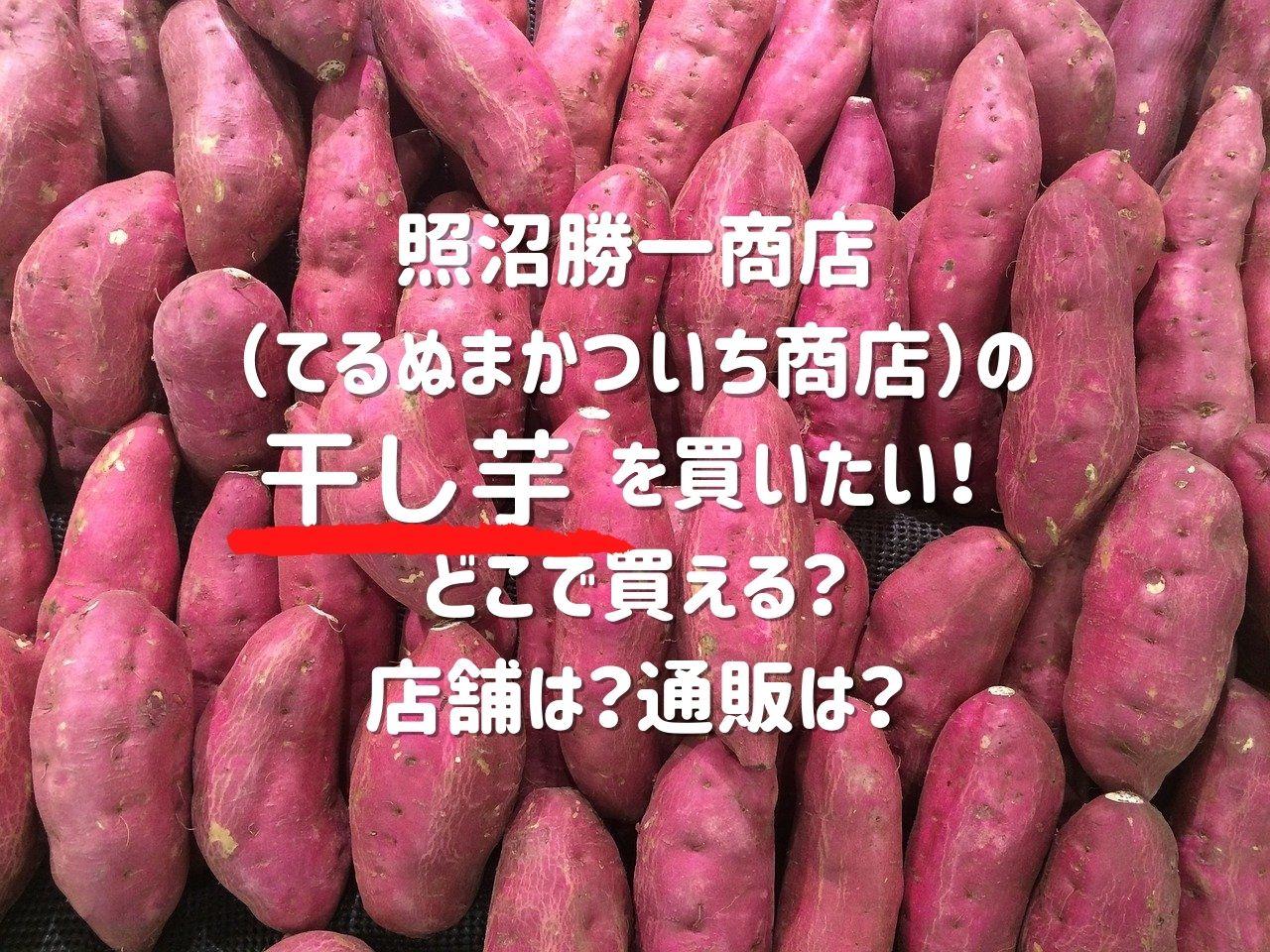 照沼勝一商店 てるぬまかついち商店 干し芋 購入方法 店舗 通販